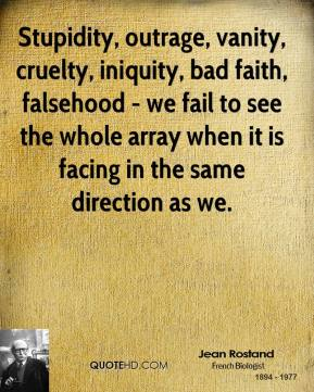 Jean Rostand - Stupidity, outrage, vanity, cruelty, iniquity, bad faith, falsehood - we fail to see the whole array when it is facing in the same direction as we.