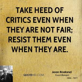 Jean Rostand - Take heed of critics even when they are not fair; resist them even when they are.