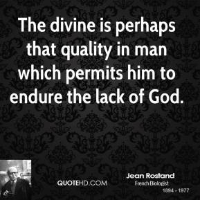 The divine is perhaps that quality in man which permits him to endure the lack of God.