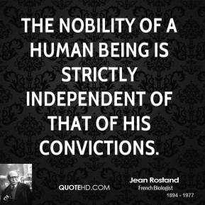 Jean Rostand - The nobility of a human being is strictly independent of that of his convictions.