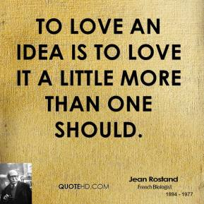 To love an idea is to love it a little more than one should.
