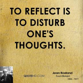 Jean Rostand - To reflect is to disturb one's thoughts.