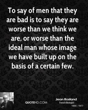 To say of men that they are bad is to say they are worse than we think we are, or worse than the ideal man whose image we have built up on the basis of a certain few.