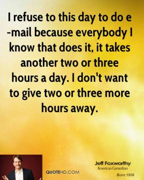 Jeff Foxworthy - I refuse to this day to do e-mail because everybody I know that does it, it takes another two or three hours a day. I don't want to give two or three more hours away.