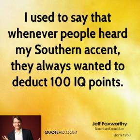 Jeff Foxworthy - I used to say that whenever people heard my Southern accent, they always wanted to deduct 100 IQ points.