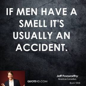 Jeff Foxworthy - If men have a smell it's usually an accident.