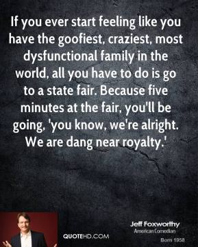 Jeff Foxworthy - If you ever start feeling like you have the goofiest, craziest, most dysfunctional family in the world, all you have to do is go to a state fair. Because five minutes at the fair, you'll be going, 'you know, we're alright. We are dang near royalty.'