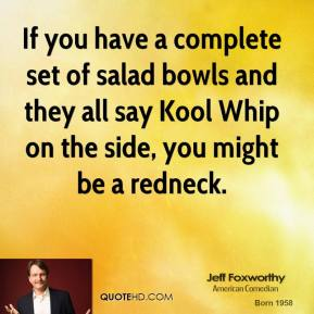 Jeff Foxworthy - If you have a complete set of salad bowls and they all say Kool Whip on the side, you might be a redneck.