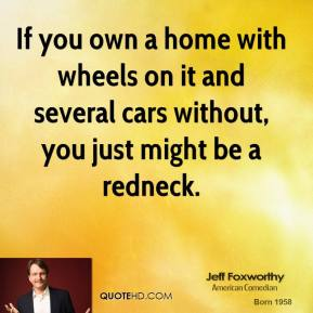 If you own a home with wheels on it and several cars without, you just might be a redneck.