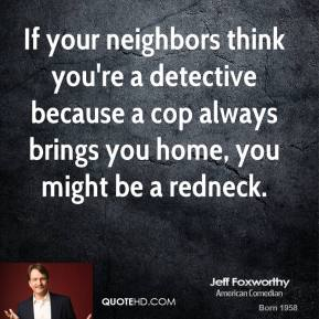 Jeff Foxworthy - If your neighbors think you're a detective because a cop always brings you home, you might be a redneck.
