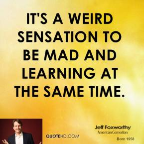 Jeff Foxworthy - It's a weird sensation to be mad and learning at the same time.