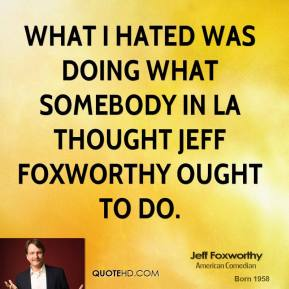Jeff Foxworthy - What I hated was doing what somebody in LA thought Jeff Foxworthy ought to do.