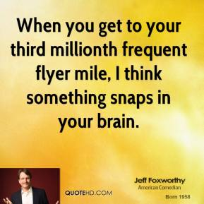 Jeff Foxworthy - When you get to your third millionth frequent flyer mile, I think something snaps in your brain.