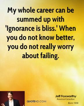 Jeff Foxworthy  - My whole career can be summed up with 'Ignorance is bliss.' When you do not know better, you do not really worry about failing.