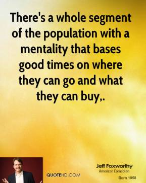 Jeff Foxworthy  - There's a whole segment of the population with a mentality that bases good times on where they can go and what they can buy.