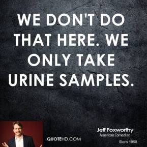 Jeff Foxworthy  - We don't do that here. We only take urine samples.