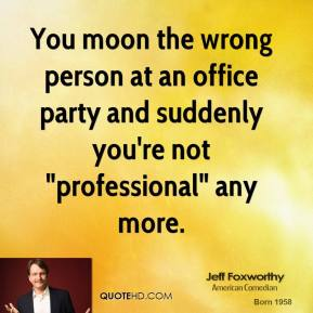 "Jeff Foxworthy  - You moon the wrong person at an office party and suddenly you're not ""professional"" any more."