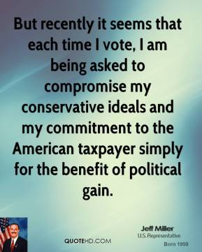 Jeff Miller - But recently it seems that each time I vote, I am being asked to compromise my conservative ideals and my commitment to the American taxpayer simply for the benefit of political gain.