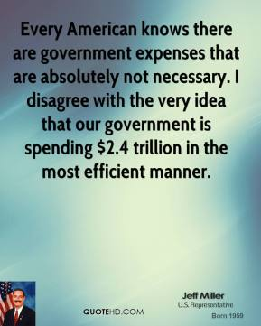 Jeff Miller - Every American knows there are government expenses that are absolutely not necessary. I disagree with the very idea that our government is spending $2.4 trillion in the most efficient manner.
