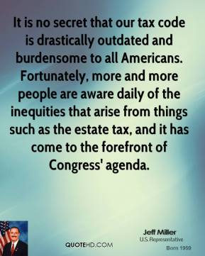 Jeff Miller - It is no secret that our tax code is drastically outdated and burdensome to all Americans. Fortunately, more and more people are aware daily of the inequities that arise from things such as the estate tax, and it has come to the forefront of Congress' agenda.