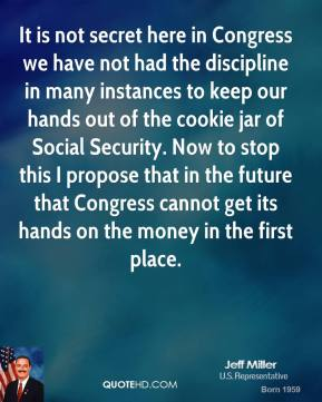 Jeff Miller - It is not secret here in Congress we have not had the discipline in many instances to keep our hands out of the cookie jar of Social Security. Now to stop this I propose that in the future that Congress cannot get its hands on the money in the first place.