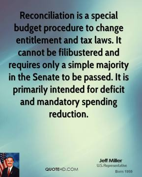 Jeff Miller - Reconciliation is a special budget procedure to change entitlement and tax laws. It cannot be filibustered and requires only a simple majority in the Senate to be passed. It is primarily intended for deficit and mandatory spending reduction.
