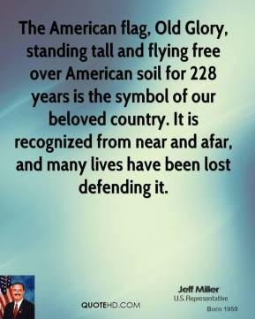 Jeff Miller - The American flag, Old Glory, standing tall and flying free over American soil for 228 years is the symbol of our beloved country. It is recognized from near and afar, and many lives have been lost defending it.