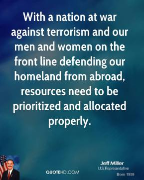 With a nation at war against terrorism and our men and women on the front line defending our homeland from abroad, resources need to be prioritized and allocated properly.