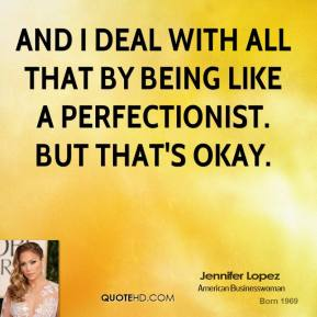 And I deal with all that by being like a perfectionist. But that's okay.