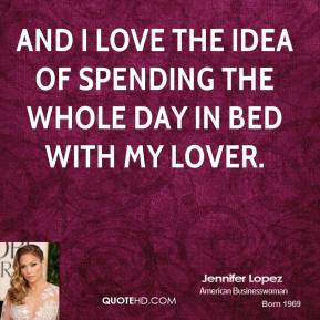 Jennifer Lopez - And I love the idea of spending the whole day in bed with my lover.