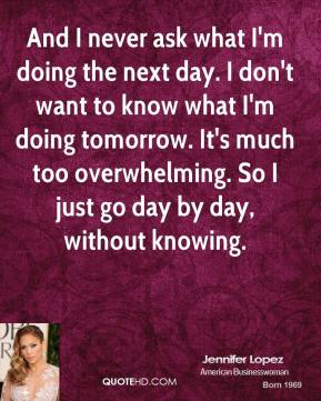 Jennifer Lopez - And I never ask what I'm doing the next day. I don't want to know what I'm doing tomorrow. It's much too overwhelming. So I just go day by day, without knowing.
