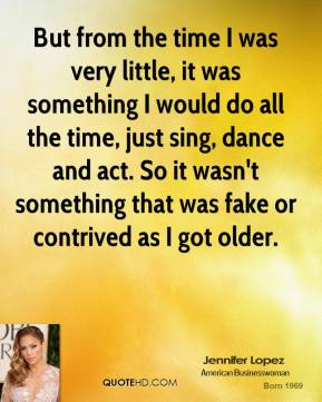 But from the time I was very little, it was something I would do all the time, just sing, dance and act. So it wasn't something that was fake or contrived as I got older.