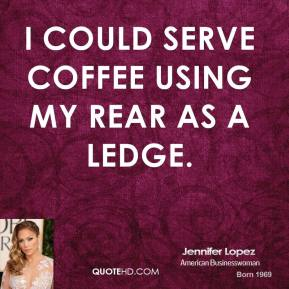 Jennifer Lopez - I could serve coffee using my rear as a ledge.