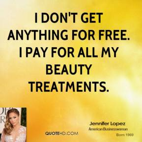 I don't get anything for free. I pay for all my beauty treatments.