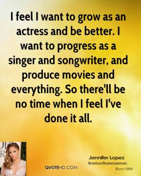I feel I want to grow as an actress and be better. I want to progress as a singer and songwriter, and produce movies and everything. So there'll be no time when I feel I've done it all.