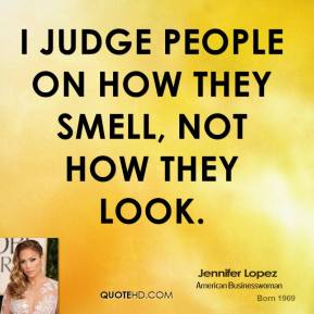 Jennifer Lopez - I judge people on how they smell, not how they look.