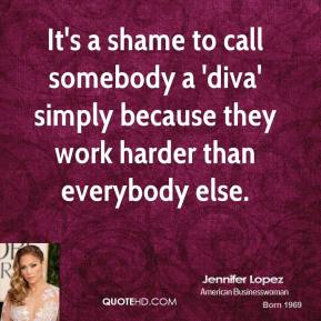 Jennifer Lopez - It's a shame to call somebody a 'diva' simply because they work harder than everybody else.