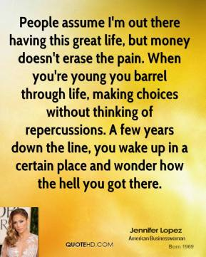 Jennifer Lopez - People assume I'm out there having this great life, but money doesn't erase the pain. When you're young you barrel through life, making choices without thinking of repercussions. A few years down the line, you wake up in a certain place and wonder how the hell you got there.