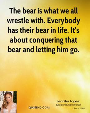 Jennifer Lopez - The bear is what we all wrestle with. Everybody has their bear in life. It's about conquering that bear and letting him go.
