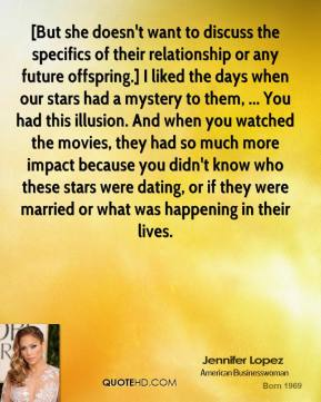 [But she doesn't want to discuss the specifics of their relationship or any future offspring.] I liked the days when our stars had a mystery to them, ... You had this illusion. And when you watched the movies, they had so much more impact because you didn't know who these stars were dating, or if they were married or what was happening in their lives.