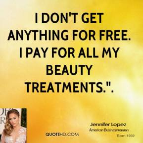 "I don't get anything for free. I pay for all my beauty treatments.""."