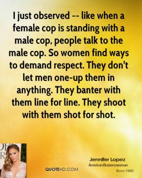 I just observed -- like when a female cop is standing with a male cop, people talk to the male cop. So women find ways to demand respect. They don't let men one-up them in anything. They banter with them line for line. They shoot with them shot for shot.