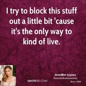 Jennifer Lopez  - I try to block this stuff out a little bit 'cause it's the only way to kind of live.