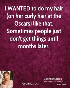 I WANTED to do my hair (on her curly hair at the Oscars) like that. Sometimes people just don't get things until months later.