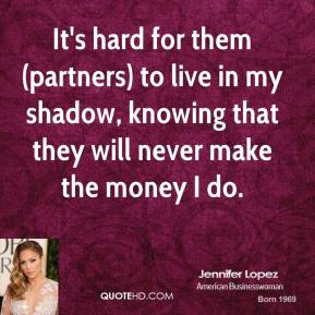 Jennifer Lopez  - It's hard for them (partners) to live in my shadow, knowing that they will never make the money I do.