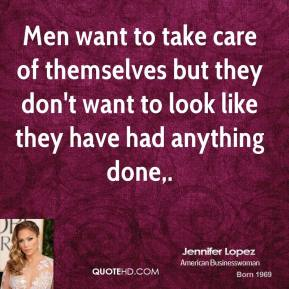 Men want to take care of themselves but they don't want to look like they have had anything done.