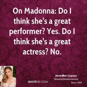 On Madonna: Do I think she's a great performer? Yes. Do I think she's a great actress? No.