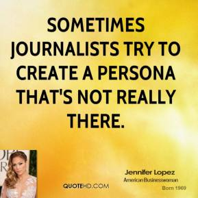 Sometimes journalists try to create a persona that's not really there.