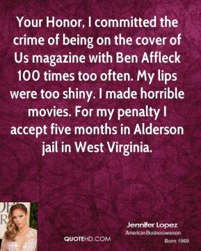 Your Honor, I committed the crime of being on the cover of Us magazine with Ben Affleck 100 times too often. My lips were too shiny. I made horrible movies. For my penalty I accept five months in Alderson jail in West Virginia.