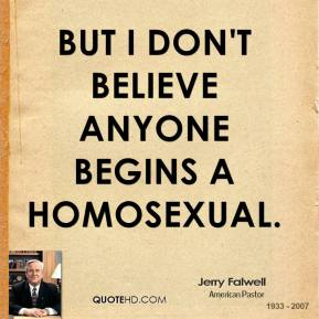 Jerry Falwell - But I don't believe anyone begins a homosexual.